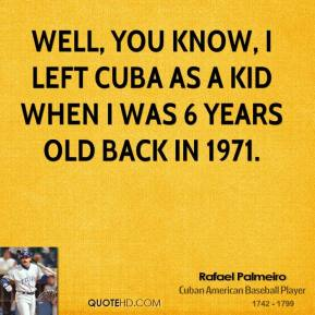 Rafael Palmeiro - Well, you know, I left Cuba as a kid when I was 6 years old back in 1971.
