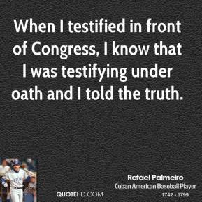 Rafael Palmeiro - When I testified in front of Congress, I know that I was testifying under oath and I told the truth.