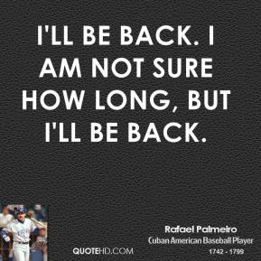 Rafael Palmeiro  - I'll be back. I am not sure how long, but I'll be back.
