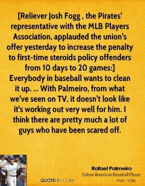 Rafael Palmeiro  - [Reliever Josh Fogg , the Pirates' representative with the MLB Players Association, applauded the union's offer yesterday to increase the penalty to first-time steroids policy offenders from 10 days to 20 games:] Everybody in baseball wants to clean it up. ... With Palmeiro, from what we've seen on TV, it doesn't look like it's working out very well for him. I think there are pretty much a lot of guys who have been scared off.