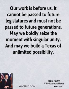 Rick Perry - Our work is before us. It cannot be passed to future legislatures and must not be passed to future generations. May we boldly seize the moment with singular unity. And may we build a Texas of unlimited possibility.