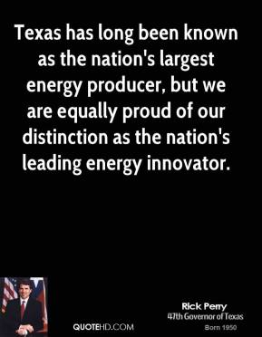 Texas has long been known as the nation's largest energy producer, but we are equally proud of our distinction as the nation's leading energy innovator.