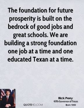 Rick Perry - The foundation for future prosperity is built on the bedrock of good jobs and great schools. We are building a strong foundation one job at a time and one educated Texan at a time.