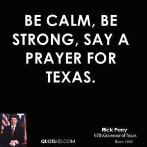 Rick Perry  - Be calm, be strong, say a prayer for Texas.