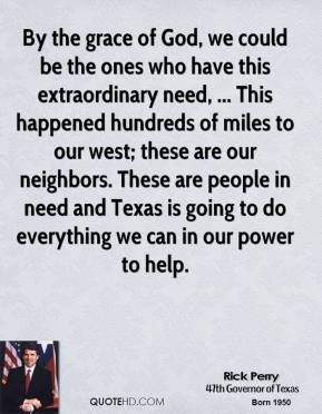 By the grace of God, we could be the ones who have this extraordinary need, ... This happened hundreds of miles to our west; these are our neighbors. These are people in need and Texas is going to do everything we can in our power to help.