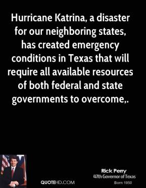 Rick Perry  - Hurricane Katrina, a disaster for our neighboring states, has created emergency conditions in Texas that will require all available resources of both federal and state governments to overcome.