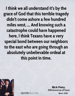 I think we all understand it's by the grace of God that this terrible tragedy didn't come ashore a few hundred miles west, ... And knowing such a catastrophe could have happened here, I think Texans have a very special bond between our neighbors to the east who are going through an absolutely unbelievable ordeal at this point in time.