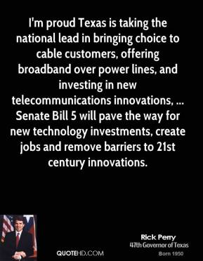 Rick Perry  - I'm proud Texas is taking the national lead in bringing choice to cable customers, offering broadband over power lines, and investing in new telecommunications innovations, ... Senate Bill 5 will pave the way for new technology investments, create jobs and remove barriers to 21st century innovations.