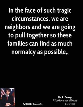 In the face of such tragic circumstances, we are neighbors and we are going to pull together so these families can find as much normalcy as possible.