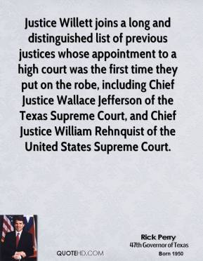 Rick Perry  - Justice Willett joins a long and distinguished list of previous justices whose appointment to a high court was the first time they put on the robe, including Chief Justice Wallace Jefferson of the Texas Supreme Court, and Chief Justice William Rehnquist of the United States Supreme Court.
