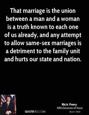That marriage is the union between a man and a woman is a truth known to each one of us already, and any attempt to allow same-sex marriages is a detriment to the family unit and hurts our state and nation.