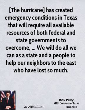 Rick Perry  - [The hurricane] has created emergency conditions in Texas that will require all available resources of both federal and state governments to overcome, ... We will do all we can as a state and a people to help our neighbors to the east who have lost so much.