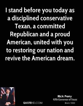 Rick Perry - I stand before you today as a disciplined conservative Texan, a committed Republican and a proud American, united with you to restoring our nation and revive the American dream.