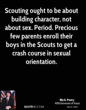 Scouting ought to be about building character, not about sex. Period. Precious few parents enroll their boys in the Scouts to get a crash course in sexual orientation.