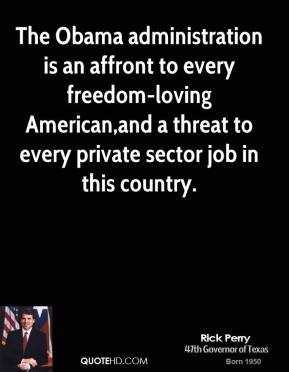 Rick Perry - The Obama administration is an affront to every freedom-loving American,and a threat to every private sector job in this country.