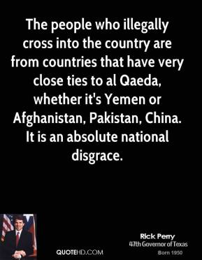 Rick Perry - The people who illegally cross into the country are from countries that have very close ties to al Qaeda, whether it's Yemen or Afghanistan, Pakistan, China. It is an absolute national disgrace.