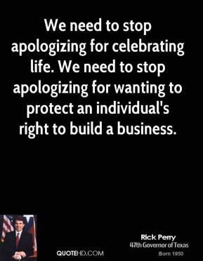 Rick Perry - We need to stop apologizing for celebrating life. We need to stop apologizing for wanting to protect an individual's right to build a business.