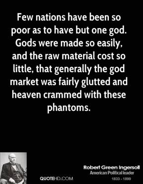 Robert Green Ingersoll - Few nations have been so poor as to have but one god. Gods were made so easily, and the raw material cost so little, that generally the god market was fairly glutted and heaven crammed with these phantoms.