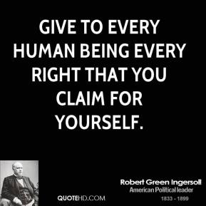 Give to every human being every right that you claim for yourself.