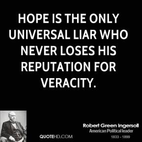 Robert Green Ingersoll - Hope is the only universal liar who never loses his reputation for veracity.