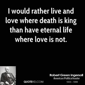 I would rather live and love where death is king than have eternal life where love is not.