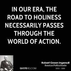 Robert Green Ingersoll - In our era, the road to holiness necessarily passes through the world of action.