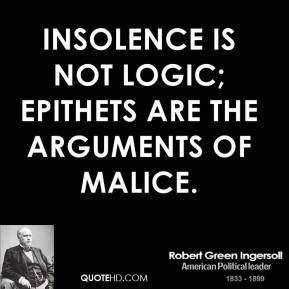 Robert Green Ingersoll - Insolence is not logic; epithets are the arguments of malice.