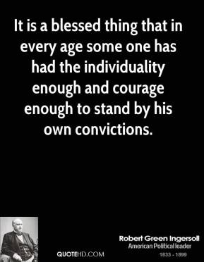 Robert Green Ingersoll - It is a blessed thing that in every age some one has had the individuality enough and courage enough to stand by his own convictions.