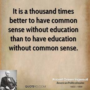 It is a thousand times better to have common sense without education than to have education without common sense.