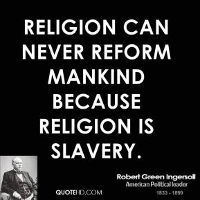 Robert Green Ingersoll - Religion can never reform mankind because religion is slavery.