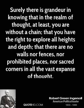 Robert Green Ingersoll - Surely there is grandeur in knowing that in the realm of thought, at least, you are without a chain; that you have the right to explore all heights and depth; that there are no walls nor fences, nor prohibited places, nor sacred corners in all the vast expanse of thought.