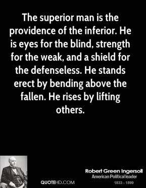 Robert Green Ingersoll - The superior man is the providence of the inferior. He is eyes for the blind, strength for the weak, and a shield for the defenseless. He stands erect by bending above the fallen. He rises by lifting others.