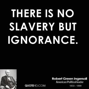 Robert Green Ingersoll - There is no slavery but ignorance.