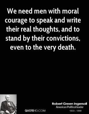 Robert Green Ingersoll - We need men with moral courage to speak and write their real thoughts, and to stand by their convictions, even to the very death.
