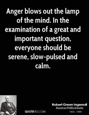 Anger blows out the lamp of the mind. In the examination of a great and important question, everyone should be serene, slow-pulsed and calm.