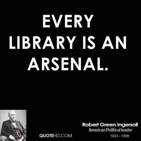 Robert Green Ingersoll  - Every library is an arsenal.