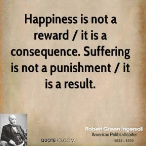 Happiness is not a reward / it is a consequence. Suffering is not a punishment / it is a result.