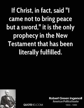 "Robert Green Ingersoll  - If Christ, in fact, said ""I came not to bring peace but a sword,"" it is the only prophecy in the New Testament that has been literally fulfilled."