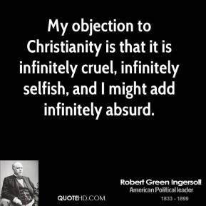 My objection to Christianity is that it is infinitely cruel, infinitely selfish, and I might add infinitely absurd.