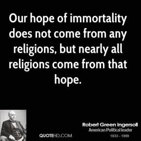 Our hope of immortality does not come from any religions, but nearly all religions come from that hope.