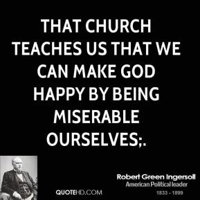 Robert Green Ingersoll  - That church teaches us that we can make God happy by being miserable ourselves;.