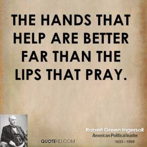 Robert Green Ingersoll  - The hands that help are better far than the lips that pray.