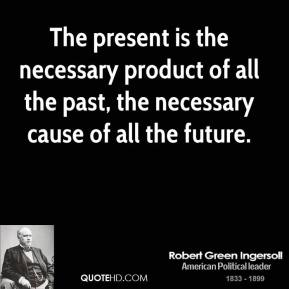 The present is the necessary product of all the past, the necessary cause of all the future.