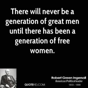 There will never be a generation of great men until there has been a generation of free women.