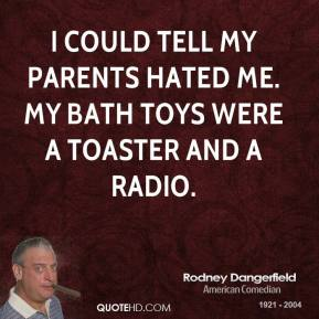 Rodney Dangerfield - I could tell my parents hated me. My bath toys were a toaster and a radio.