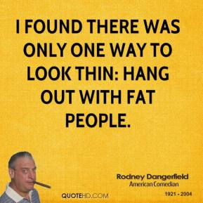 Rodney Dangerfield - I found there was only one way to look thin: hang out with fat people.