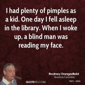 Rodney Dangerfield - I had plenty of pimples as a kid. One day I fell asleep in the library. When I woke up, a blind man was reading my face.