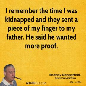 Rodney Dangerfield - I remember the time I was kidnapped and they sent a piece of my finger to my father. He said he wanted more proof.