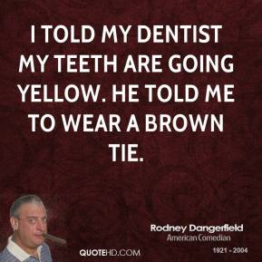 Rodney Dangerfield - I told my dentist my teeth are going yellow. he told me to wear a brown tie.