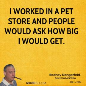 Rodney Dangerfield - I worked in a pet store and people would ask how big I would get.